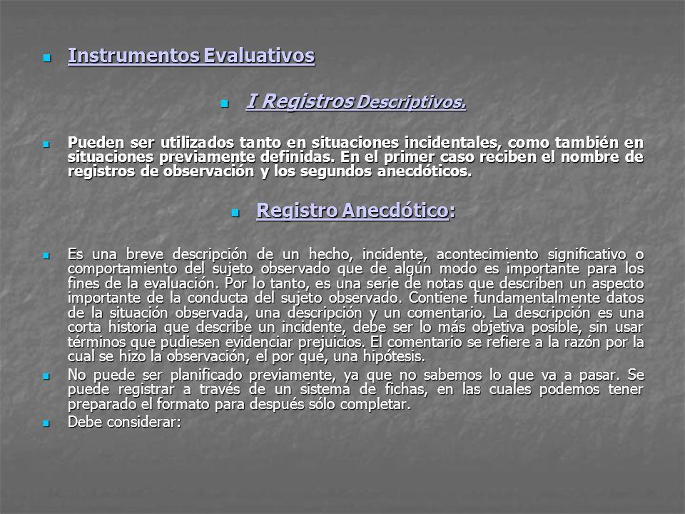 Instrumentos Evaluativos Instrumentos Evaluativos I Registros Descriptivos. I Registros Descriptivos. Pueden ser utilizados tanto en situaciones incid