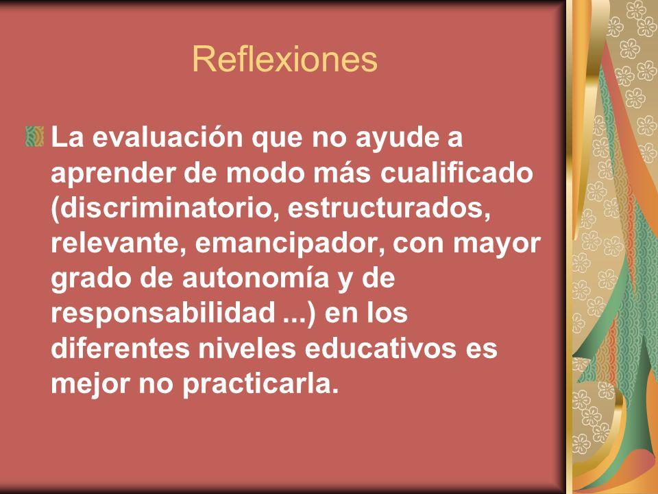 Reflexiones La evaluación que no ayude a aprender de modo más cualificado (discriminatorio, estructurados, relevante, emancipador, con mayor grado de