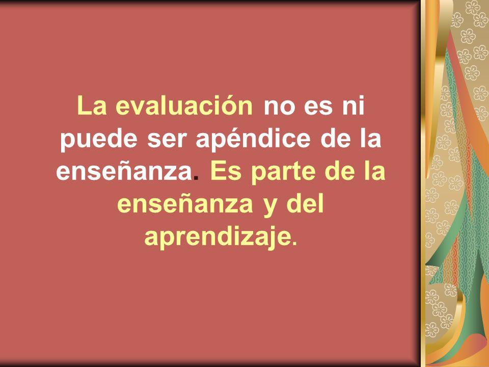 La evaluación no es ni puede ser apéndice de la enseñanza. Es parte de la enseñanza y del aprendizaje.