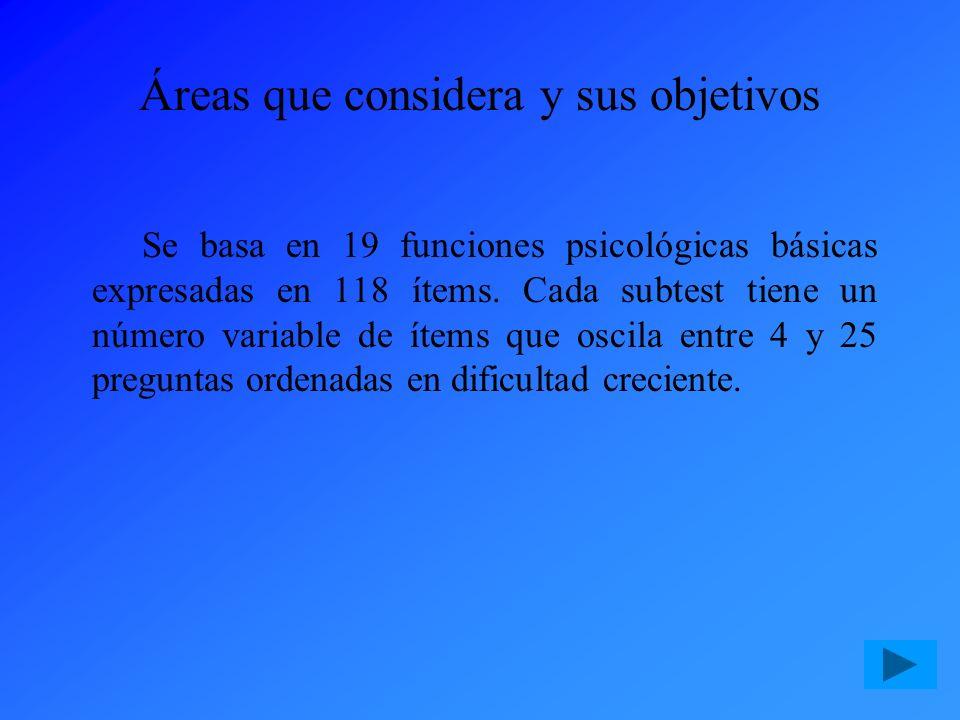Áreas que considera y sus objetivos Se basa en 19 funciones psicológicas básicas expresadas en 118 ítems. Cada subtest tiene un número variable de íte
