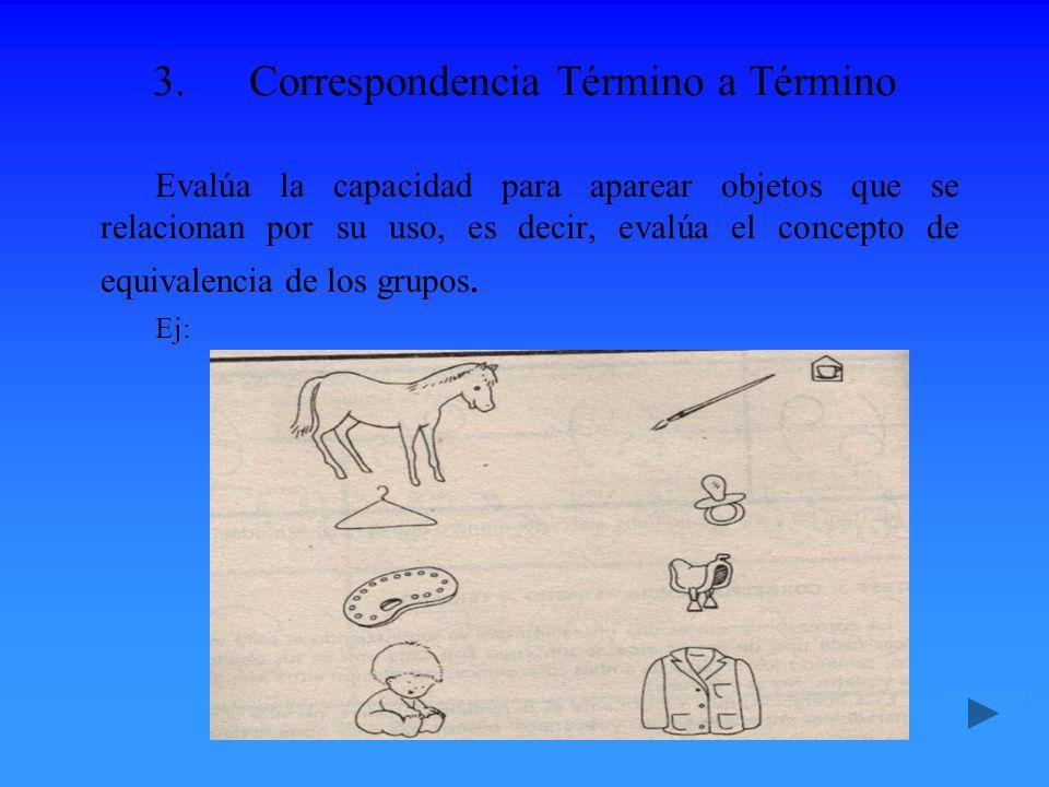 3.Correspondencia Término a Término Evalúa la capacidad para aparear objetos que se relacionan por su uso, es decir, evalúa el concepto de equivalenci