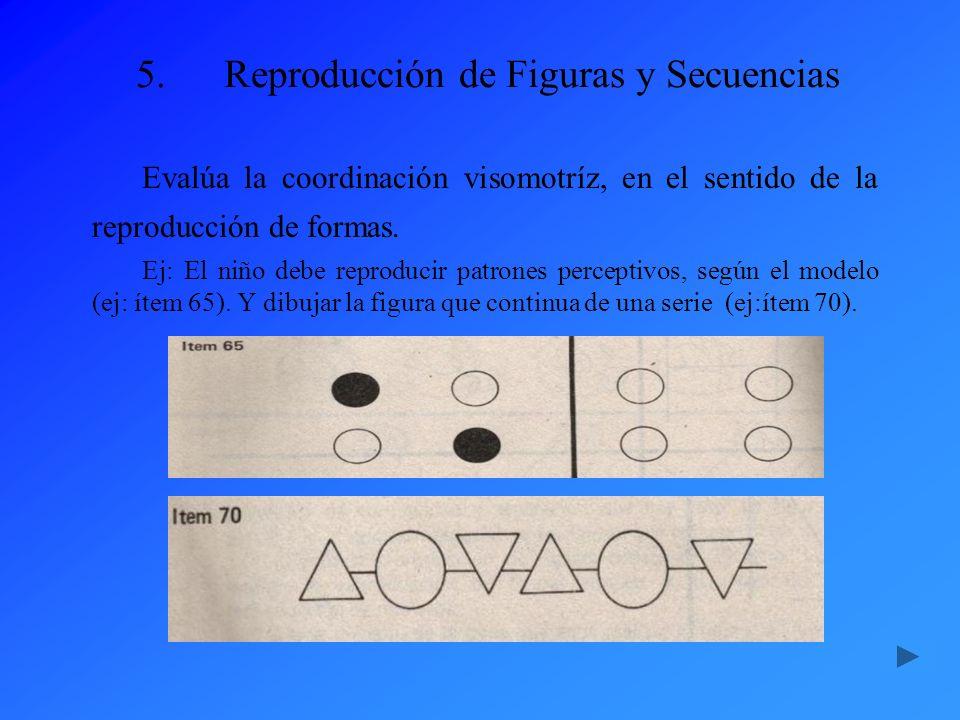 5.Reproducción de Figuras y Secuencias Evalúa la coordinación visomotríz, en el sentido de la reproducción de formas. Ej: El niño debe reproducir patr