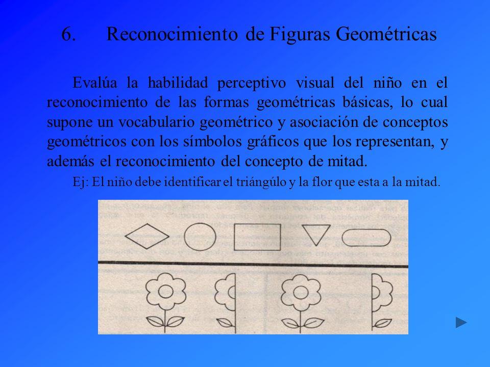 6.Reconocimiento de Figuras Geométricas Evalúa la habilidad perceptivo visual del niño en el reconocimiento de las formas geométricas básicas, lo cual