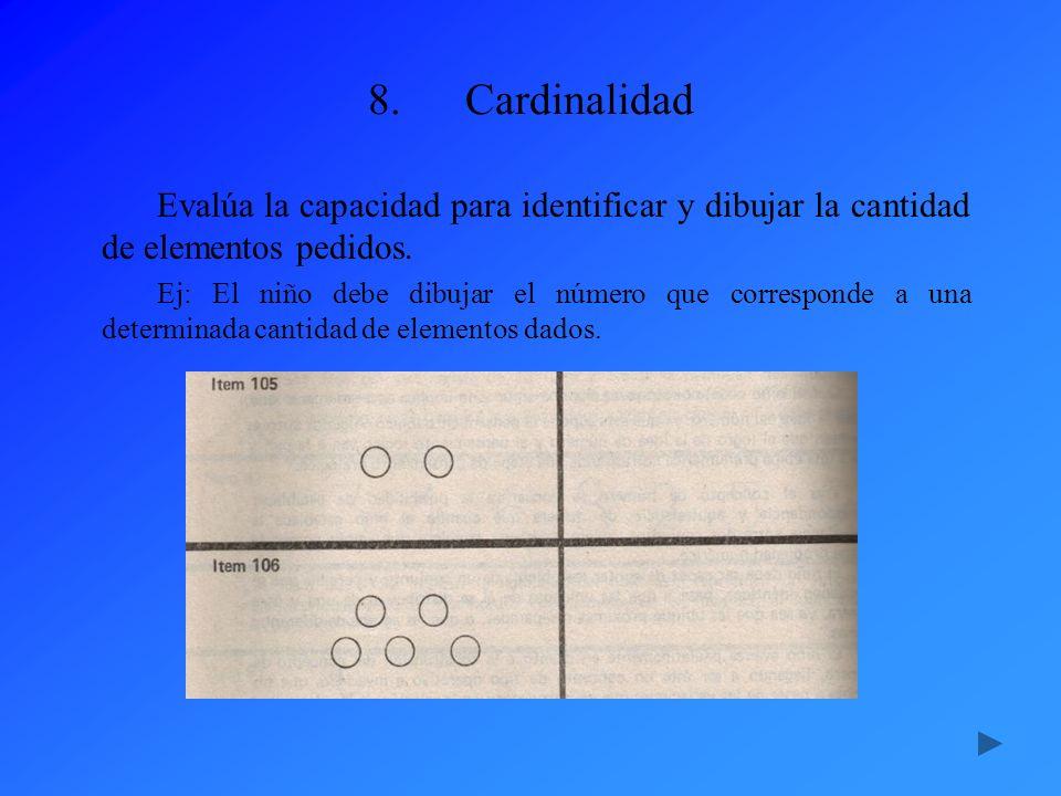 8.Cardinalidad Evalúa la capacidad para identificar y dibujar la cantidad de elementos pedidos. Ej: El niño debe dibujar el número que corresponde a u
