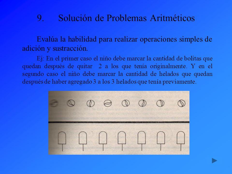 9.Solución de Problemas Aritméticos Evalúa la habilidad para realizar operaciones simples de adición y sustracción. Ej: En el primer caso el niño debe