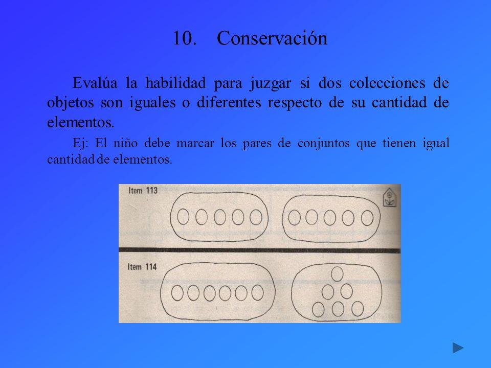 10.Conservación Evalúa la habilidad para juzgar si dos colecciones de objetos son iguales o diferentes respecto de su cantidad de elementos. Ej: El ni