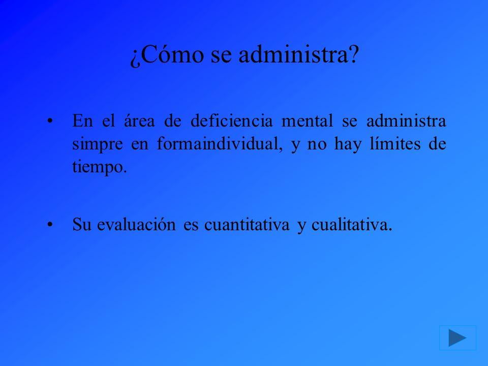 ¿Cómo se administra? En el área de deficiencia mental se administra simpre en formaindividual, y no hay límites de tiempo. Su evaluación es cuantitati