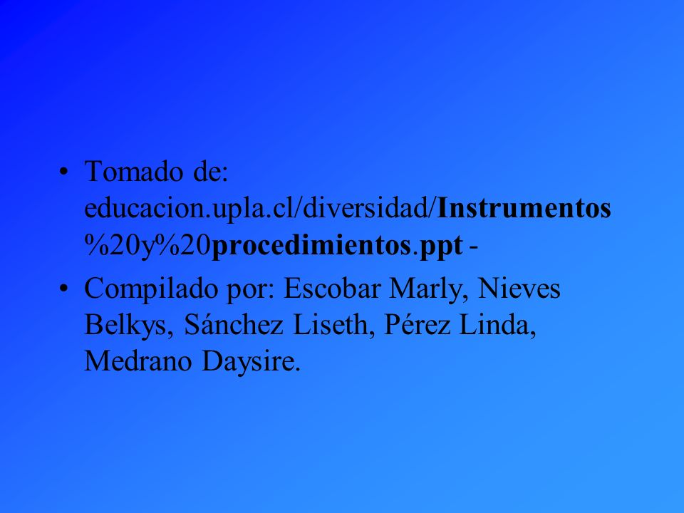 Tomado de: educacion.upla.cl/diversidad/Instrumentos %20y%20procedimientos.ppt - Compilado por: Escobar Marly, Nieves Belkys, Sánchez Liseth, Pérez Li
