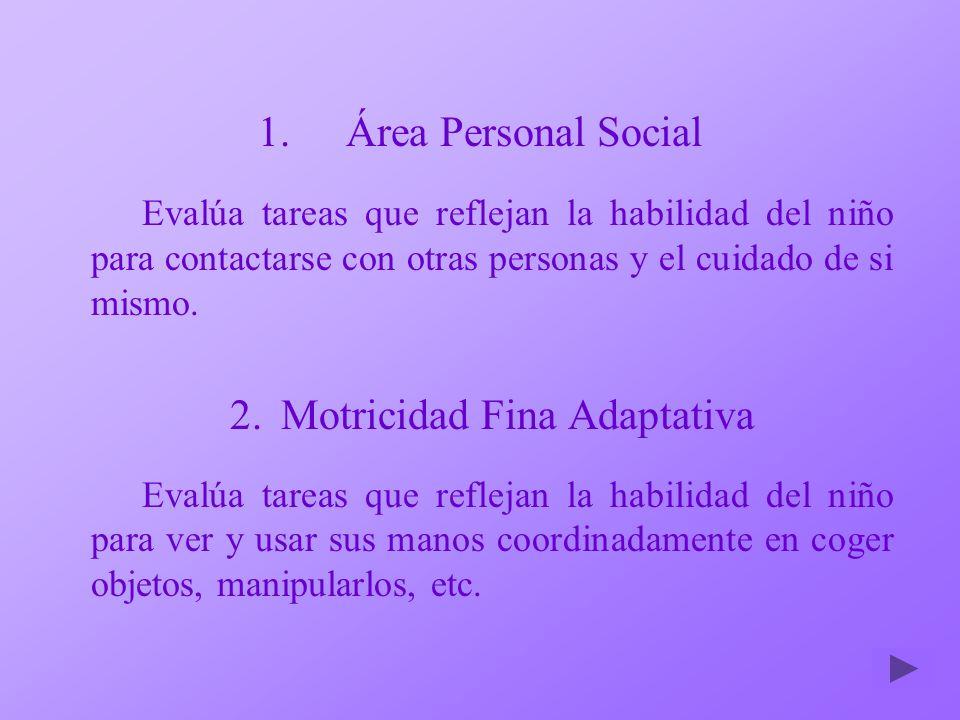 1.Área Personal Social Evalúa tareas que reflejan la habilidad del niño para contactarse con otras personas y el cuidado de si mismo. 2.Motricidad Fin