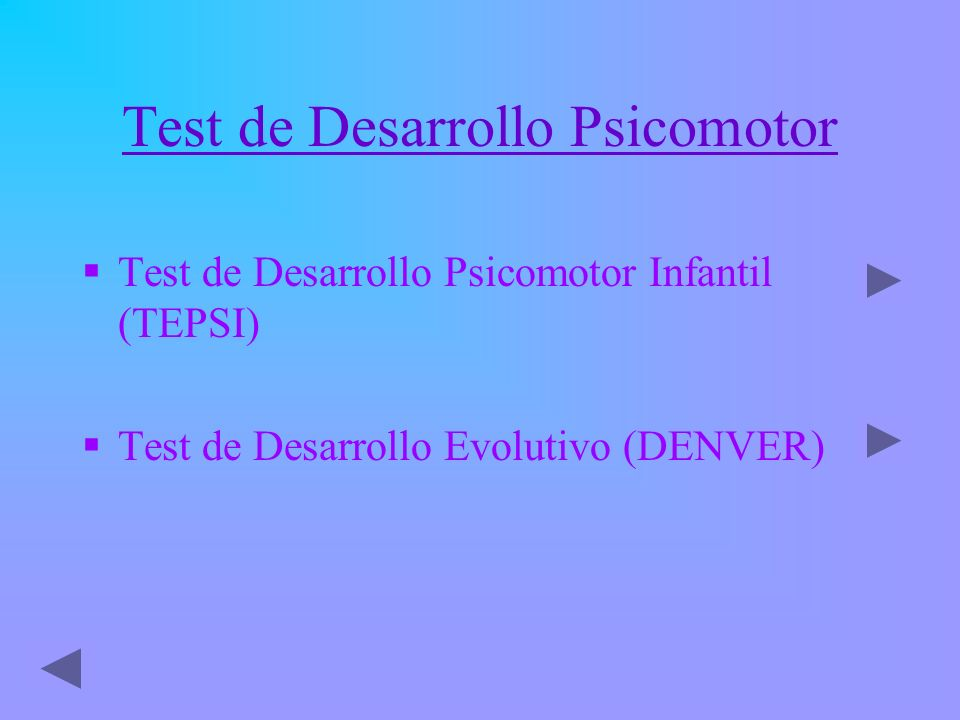 Test de Desarrollo Psicomotor Test de Desarrollo Psicomotor Infantil (TEPSI) Test de Desarrollo Evolutivo (DENVER)