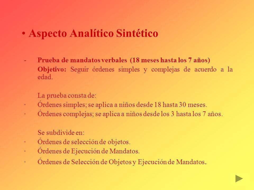 Aspecto Analítico Sintético Prueba de mandatos verbales (18 meses hasta los 7 años) Objetivo: Seguir órdenes simples y complejas de acuerdo a la edad