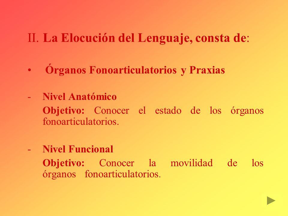 II. La Elocución del Lenguaje, consta de: Órganos Fonoarticulatorios y Praxias Nivel Anatómico Objetivo: Conocer el estado de los órganos fonoarticul