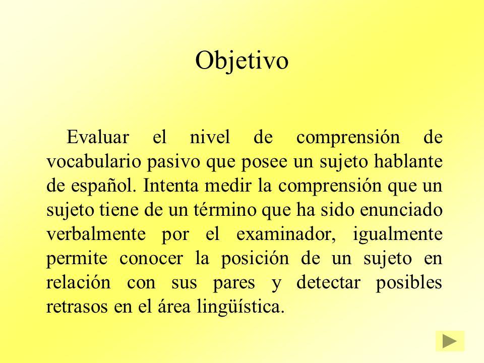 Objetivo Evaluar el nivel de comprensión de vocabulario pasivo que posee un sujeto hablante de español. Intenta medir la comprensión que un sujeto tie