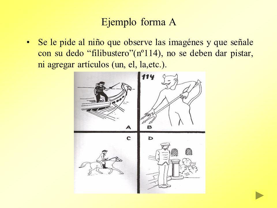 Ejemplo forma A Se le pide al niño que observe las imagénes y que señale con su dedo filibustero(nº114), no se deben dar pistar, ni agregar artículos