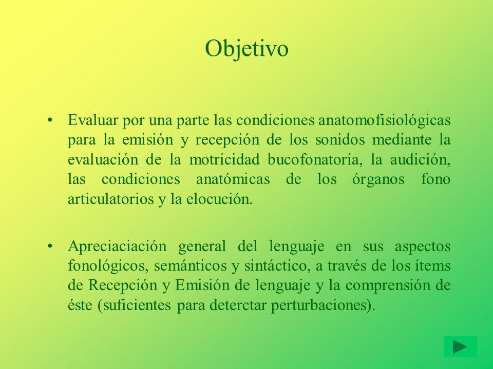 Objetivo Evaluar por una parte las condiciones anatomofisiológicas para la emisión y recepción de los sonidos mediante la evaluación de la motricidad