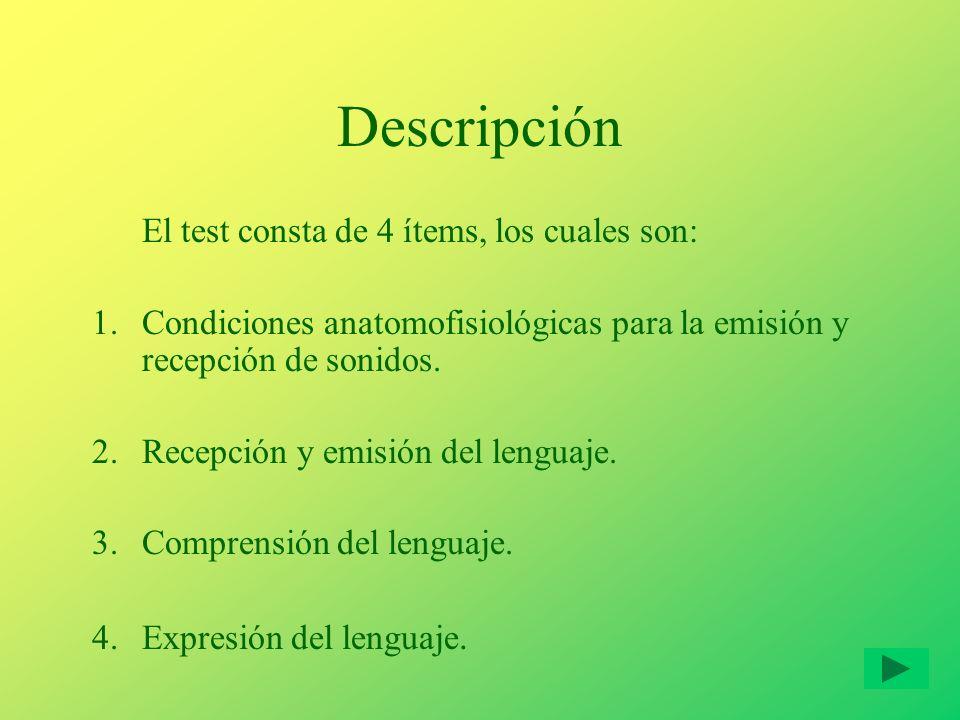 Descripción El test consta de 4 ítems, los cuales son: 1.Condiciones anatomofisiológicas para la emisión y recepción de sonidos. 2.Recepción y emisión