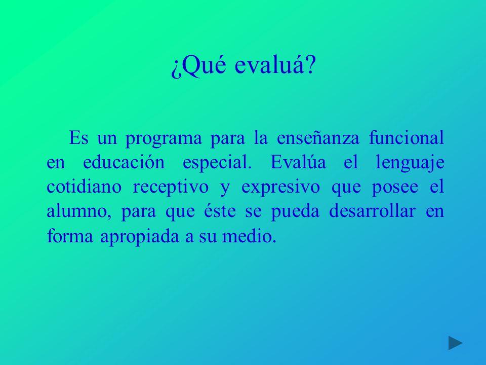 ¿Qué evaluá? Es un programa para la enseñanza funcional en educación especial. Evalúa el lenguaje cotidiano receptivo y expresivo que posee el alumno,