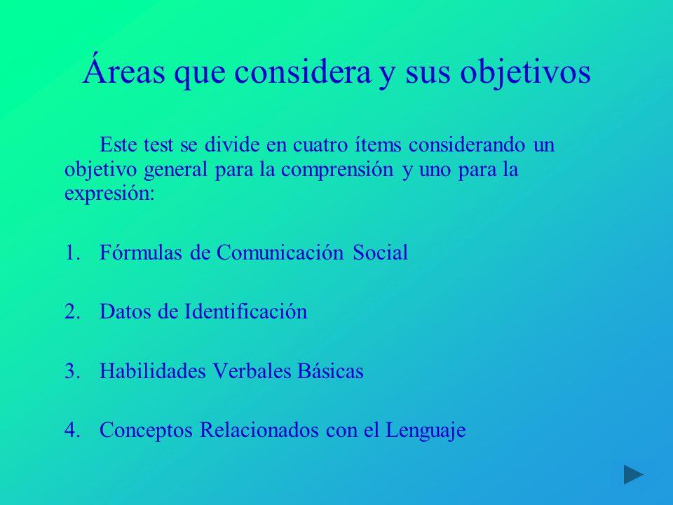 Áreas que considera y sus objetivos Este test se divide en cuatro ítems considerando un objetivo general para la comprensión y uno para la expresión: