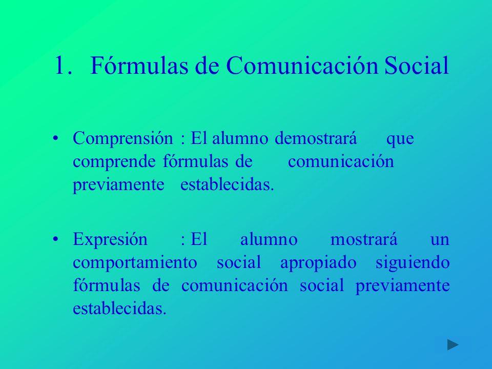 1. Fórmulas de Comunicación Social Comprensión:El alumno demostrará que comprende fórmulas de comunicación previamente establecidas. Expresión :El alu