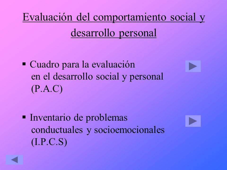 Evaluación del comportamiento social y desarrollo personal Cuadro para la evaluación en el desarrollo social y personal (P.A.C) Inventario de problema