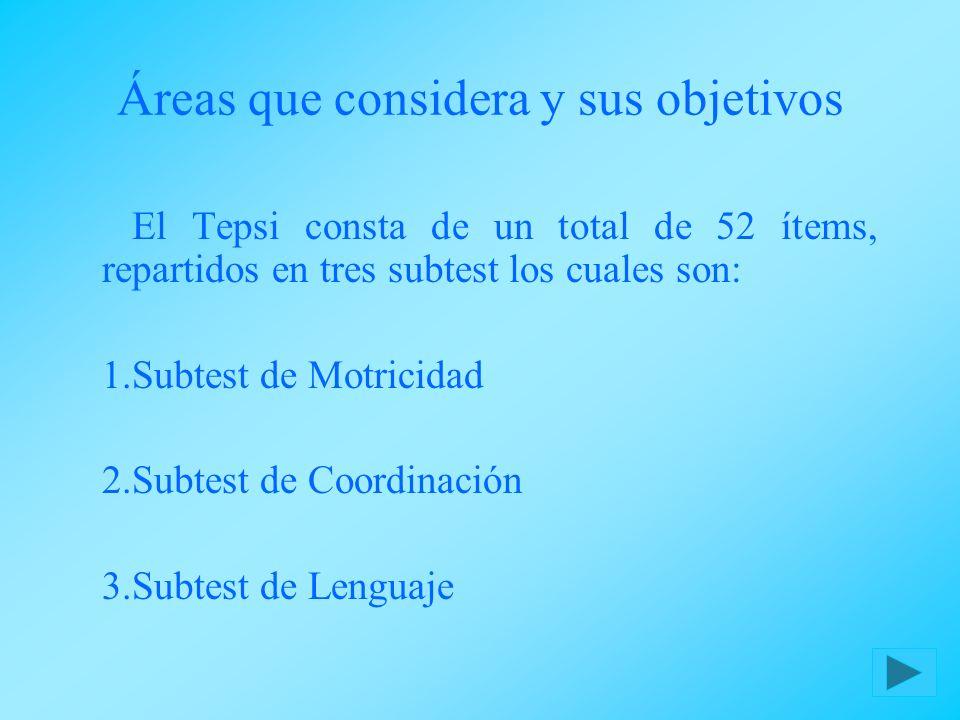 Áreas que considera y sus objetivos El Tepsi consta de un total de 52 ítems, repartidos en tres subtest los cuales son: 1.Subtest de Motricidad 2.Subt