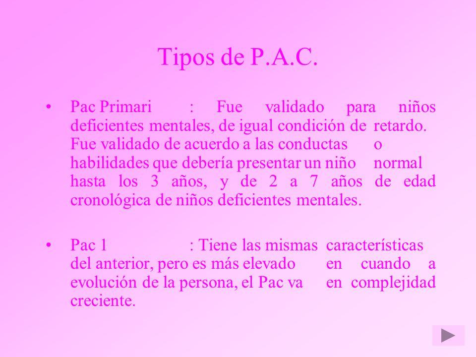Tipos de P.A.C. Pac Primari : Fue validado para niños deficientes mentales, de igual condición de retardo. Fue validado de acuerdo a las conductas o h