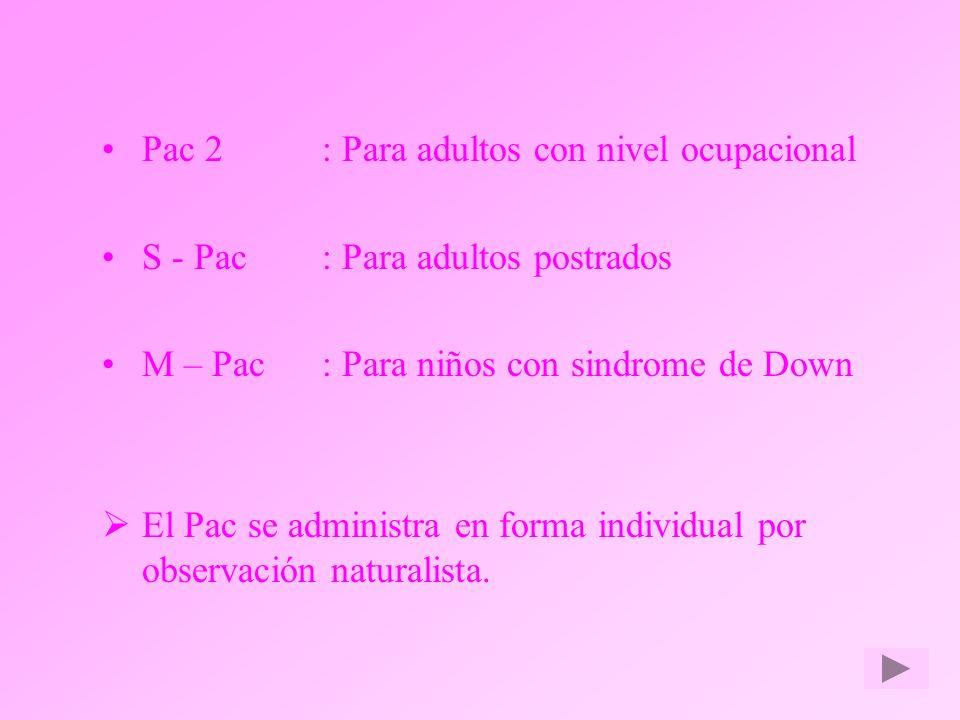 Pac 2: Para adultos con nivel ocupacional S - Pac: Para adultos postrados M – Pac: Para niños con sindrome de Down El Pac se administra en forma indiv