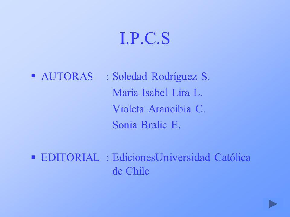 I.P.C.S AUTORAS:Soledad Rodríguez S. María Isabel Lira L. Violeta Arancibia C. Sonia Bralic E. EDITORIAL: EdicionesUniversidad Católica de Chile