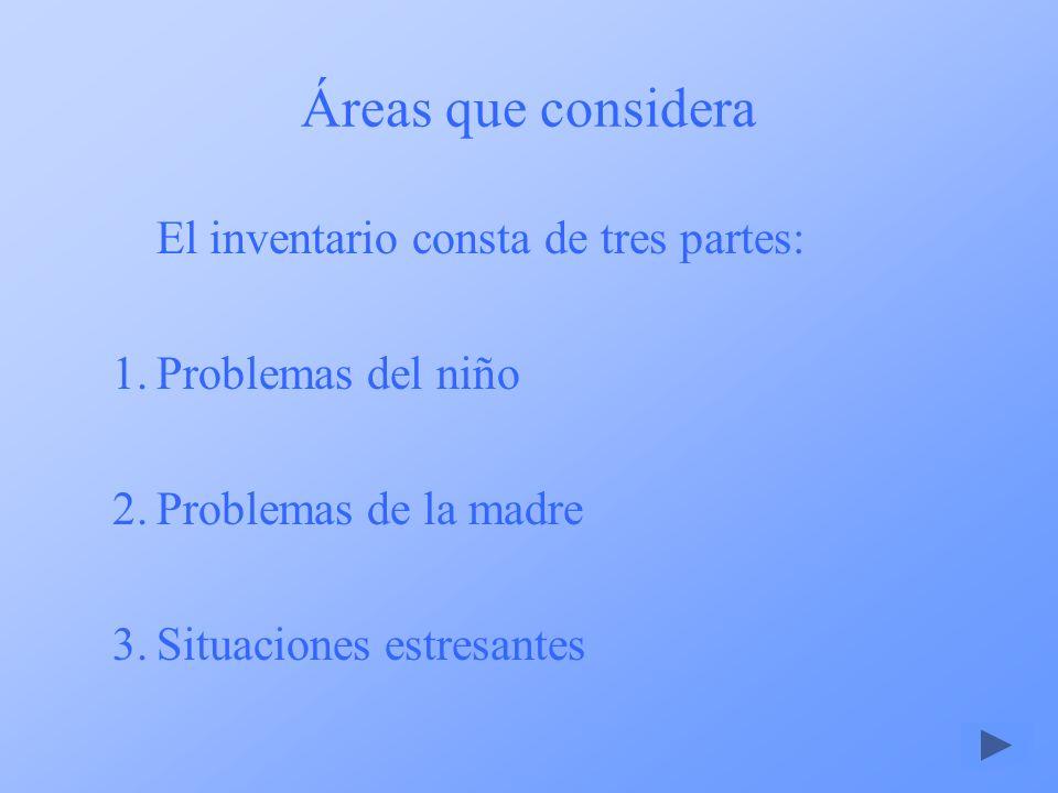 Áreas que considera El inventario consta de tres partes: 1.Problemas del niño 2.Problemas de la madre 3.Situaciones estresantes