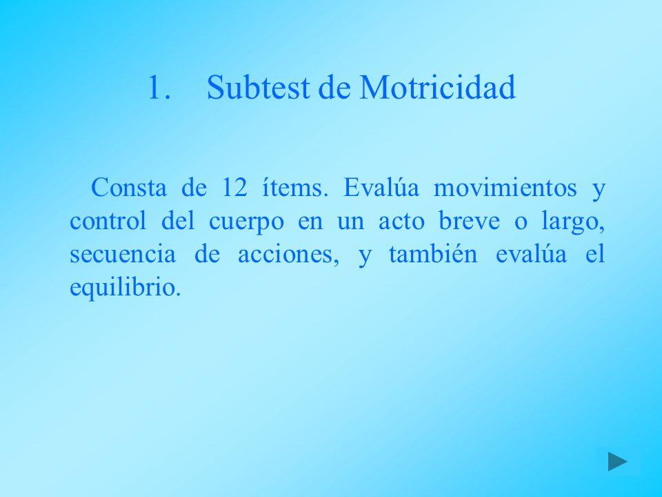 1.Subtest de Motricidad Consta de 12 ítems. Evalúa movimientos y control del cuerpo en un acto breve o largo, secuencia de acciones, y también evalúa