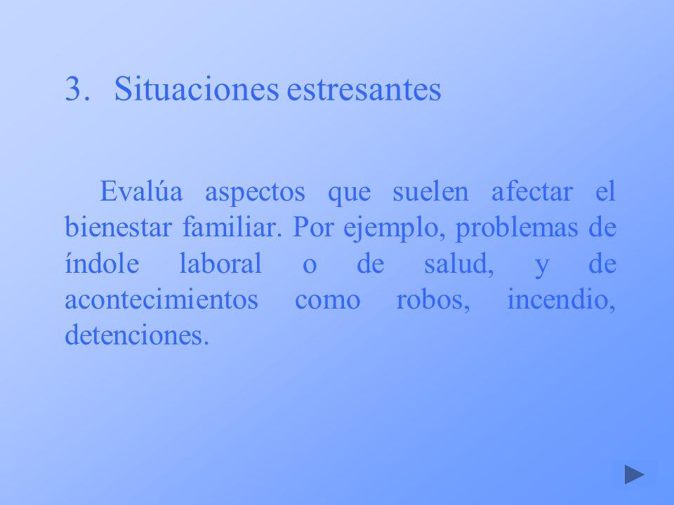 3.Situaciones estresantes Evalúa aspectos que suelen afectar el bienestar familiar. Por ejemplo, problemas de índole laboral o de salud, y de aconteci