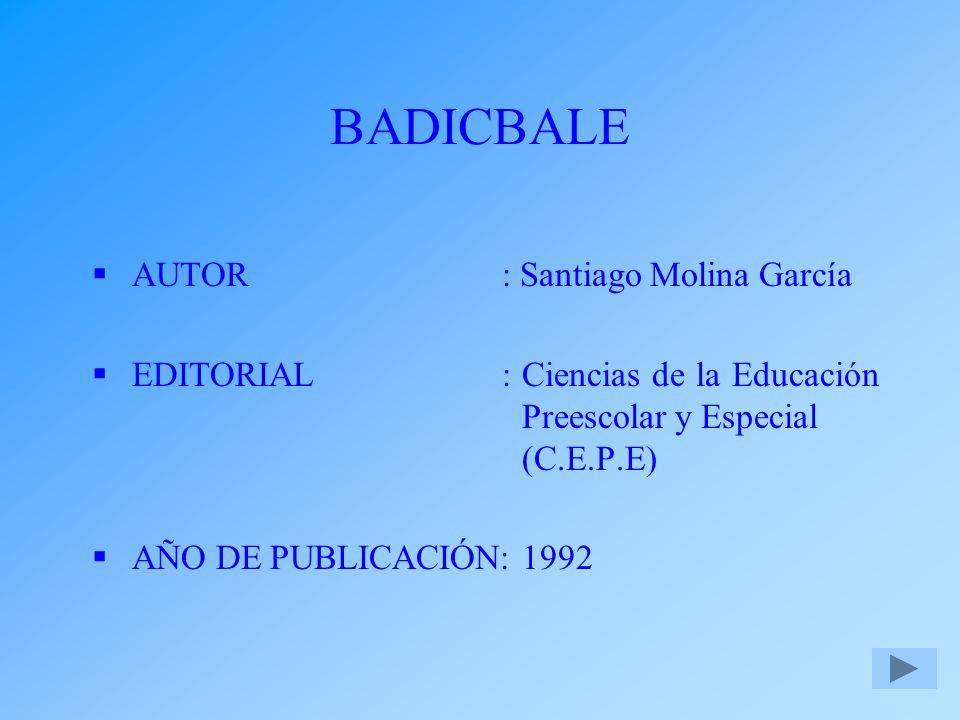BADICBALE AUTOR: Santiago Molina García EDITORIAL:Ciencias de la Educación Preescolar y Especial (C.E.P.E) AÑO DE PUBLICACIÓN:1992