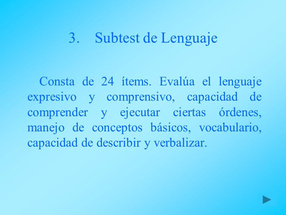 3.Subtest de Lenguaje Consta de 24 ítems. Evalúa el lenguaje expresivo y comprensivo, capacidad de comprender y ejecutar ciertas órdenes, manejo de co