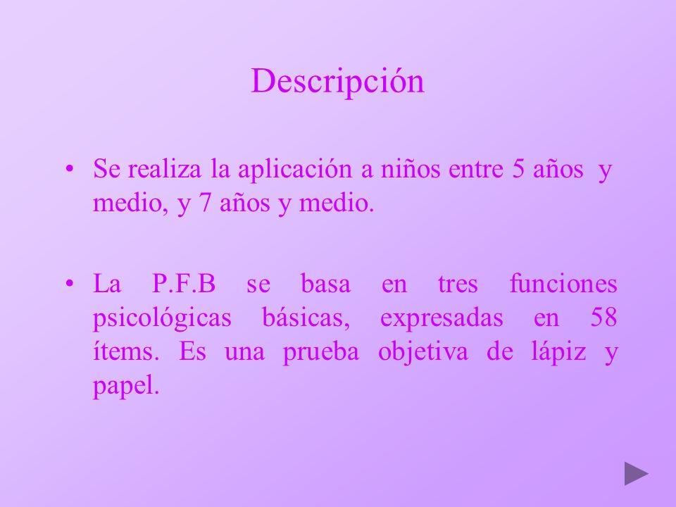 Descripción Se realiza la aplicación a niños entre 5 años y medio, y 7 años y medio. La P.F.B se basa en tres funciones psicológicas básicas, expresad