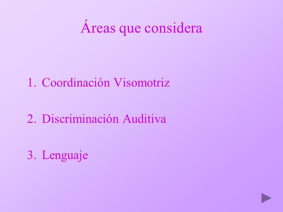Áreas que considera 1.Coordinación Visomotriz 2.Discriminación Auditiva 3.Lenguaje