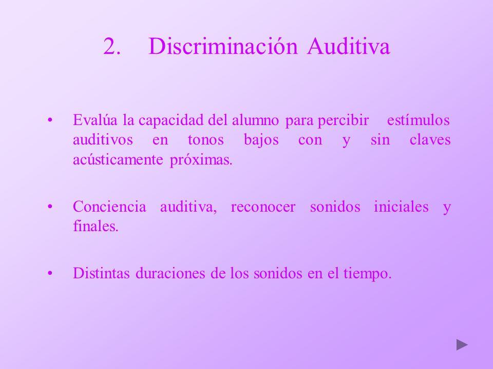 2.Discriminación Auditiva Evalúa la capacidad del alumno para percibir estímulos auditivos en tonos bajos con y sin claves acústicamente próximas. Con