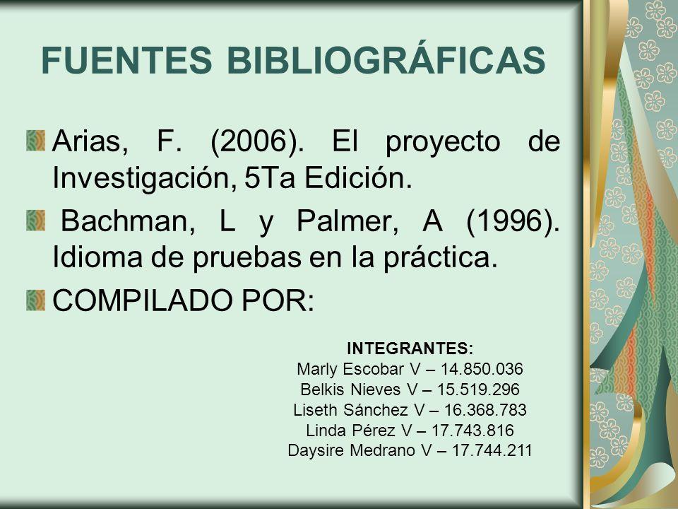 FUENTES BIBLIOGRÁFICAS Arias, F. (2006). El proyecto de Investigación, 5Ta Edición. Bachman, L y Palmer, A (1996). Idioma de pruebas en la práctica. C
