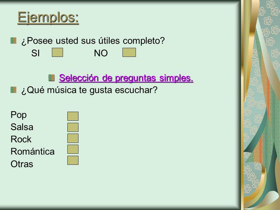 Ejemplos: ¿Posee usted sus útiles completo? SI NO Selección de preguntas simples. ¿Qué música te gusta escuchar? Pop Salsa Rock Romántica Otras