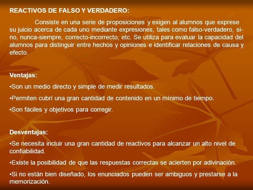 REACTIVOS DE FALSO Y VERDADERO: Consiste en una serie de proposiciones y exigen al alumnos que exprese su juicio acerca de cada uno mediante expresion