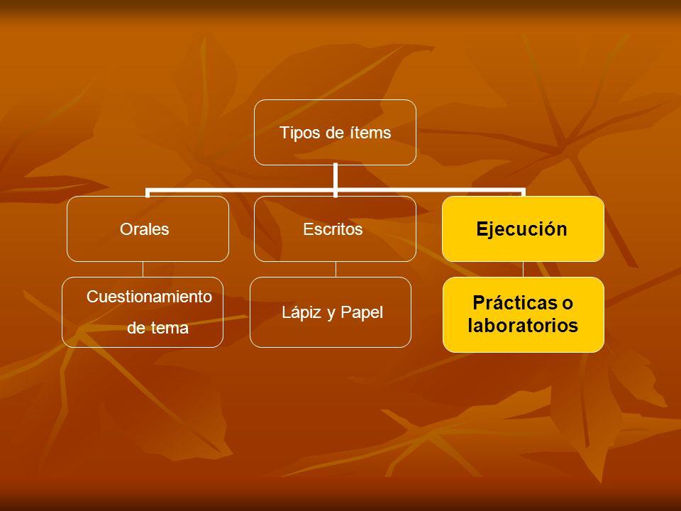 Tipos de ítems OralesEscritosEjecución Cuestionamiento de tema Lápiz y Papel Prácticas o laboratorios