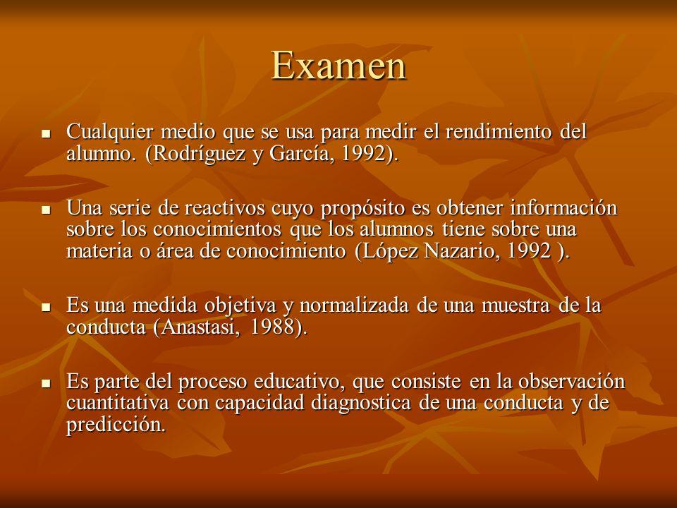 Examen Cualquier medio que se usa para medir el rendimiento del alumno. (Rodríguez y García, 1992). Una serie de reactivos cuyo propósito es obtener i