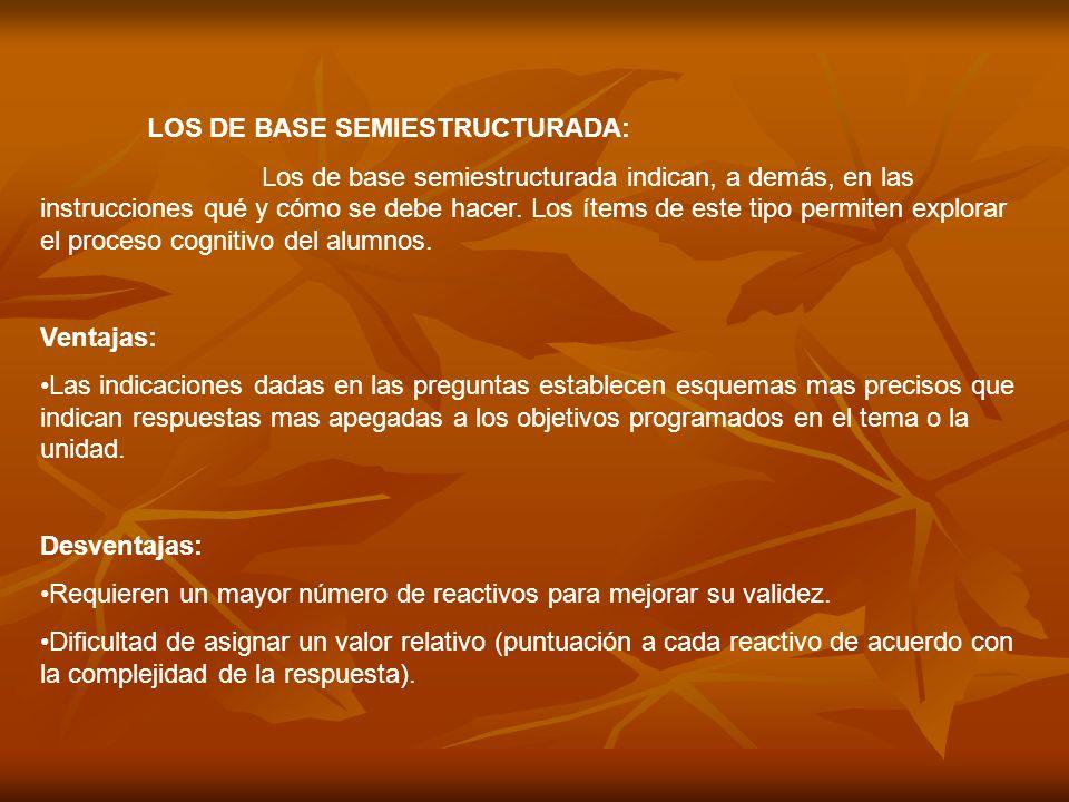 LOS DE BASE SEMIESTRUCTURADA: Los de base semiestructurada indican, a demás, en las instrucciones qué y cómo se debe hacer. Los ítems de este tipo per
