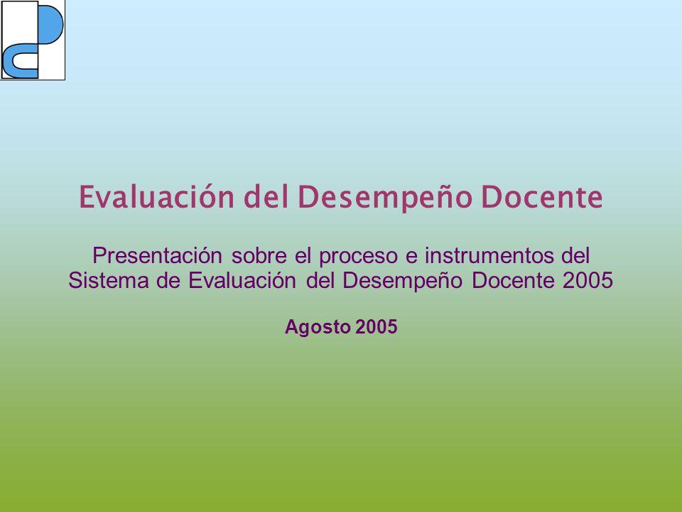 Evaluación del Desempeño Docente Presentación sobre el proceso e instrumentos del Sistema de Evaluación del Desempeño Docente 2005 Agosto 2005