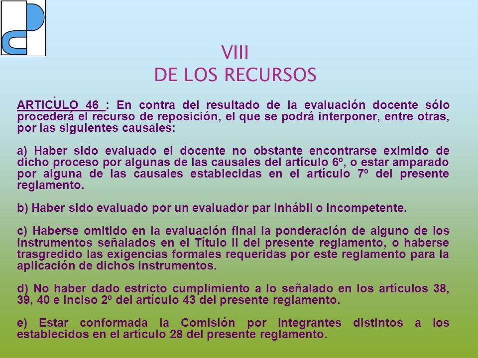 VIII DE LOS RECURSOS. ARTICULO 46 : En contra del resultado de la evaluación docente sólo procederá el recurso de reposición, el que se podrá interpon