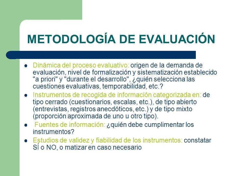 METODOLOGÍA DE EVALUACIÓN Dinámica del proceso evaluativo: origen de la demanda de evaluación, nivel de formalización y sistematización establecido a priori y durante el desarrollo , ¿quién selecciona las cuestiones evaluativas, temporabilidad, etc..