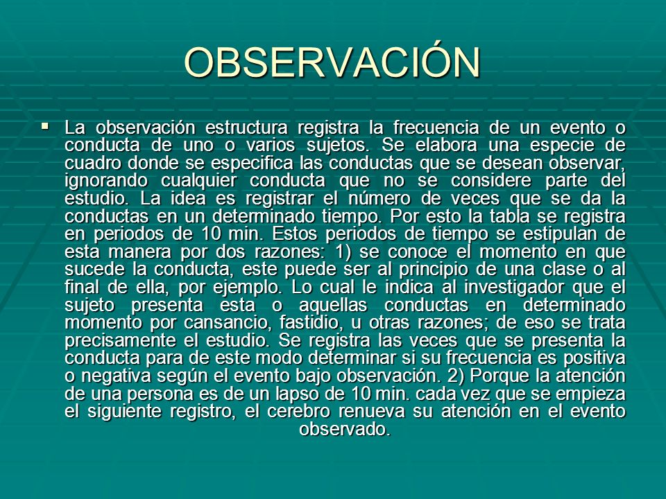 OBSERVACIÓN La observación estructura registra la frecuencia de un evento o conducta de uno o varios sujetos. Se elabora una especie de cuadro donde s