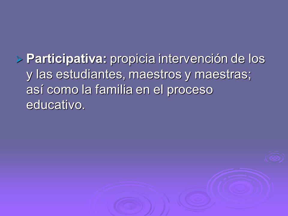 Participativa: propicia intervención de los y las estudiantes, maestros y maestras; así como la familia en el proceso educativo.
