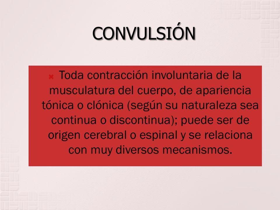 CONVULSIÓN Toda contracción involuntaria de la musculatura del cuerpo, de apariencia tónica o clónica (según su naturaleza sea continua o discontinua)