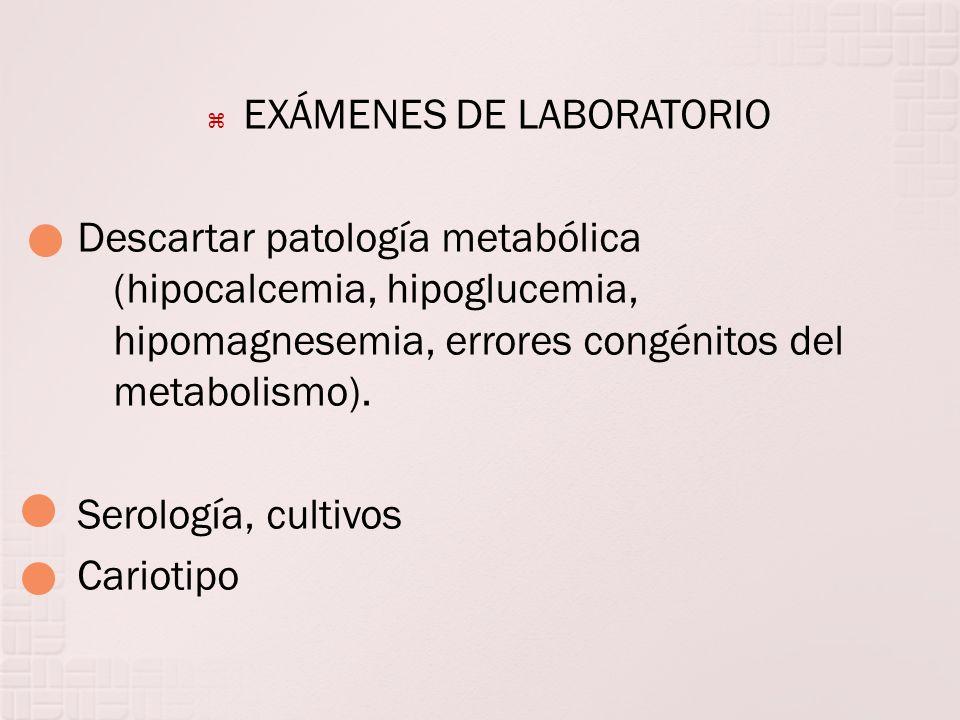 EXÁMENES DE LABORATORIO Descartar patología metabólica (hipocalcemia, hipoglucemia, hipomagnesemia, errores congénitos del metabolismo). Serología, cu