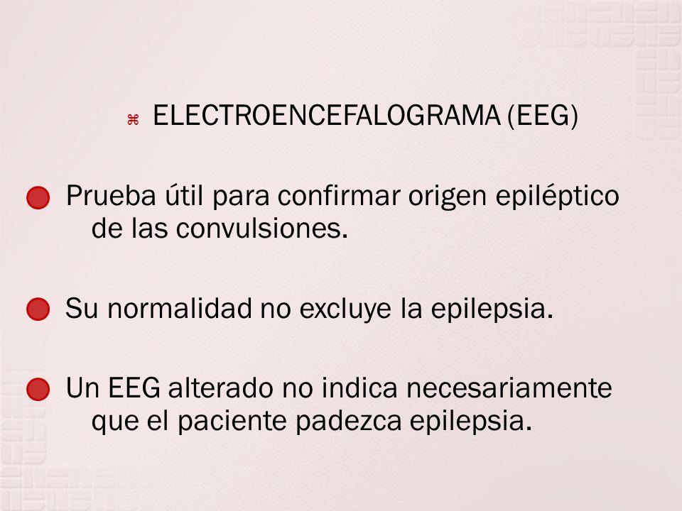 ELECTROENCEFALOGRAMA (EEG) Prueba útil para confirmar origen epiléptico de las convulsiones. Su normalidad no excluye la epilepsia. Un EEG alterado no